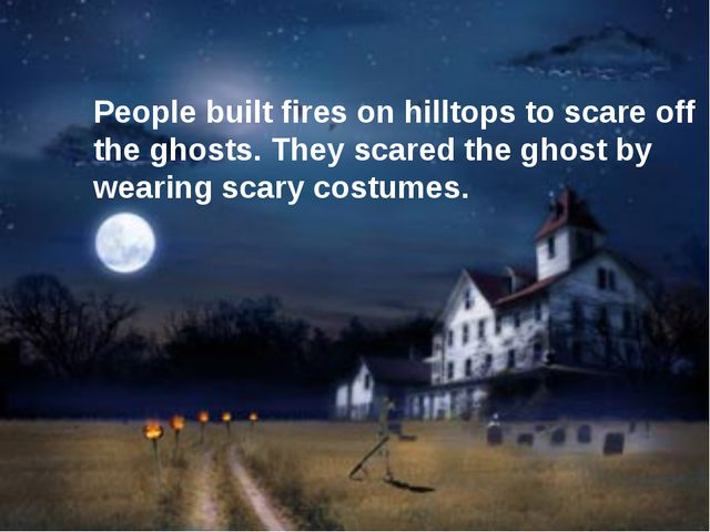 People built fires on hilltops to scare off the ghosts. They scared the ghos...