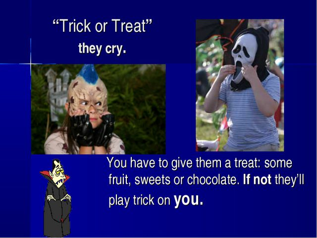 """Trick or Treat"" they cry. You have to give them a treat: some fruit, sweets..."