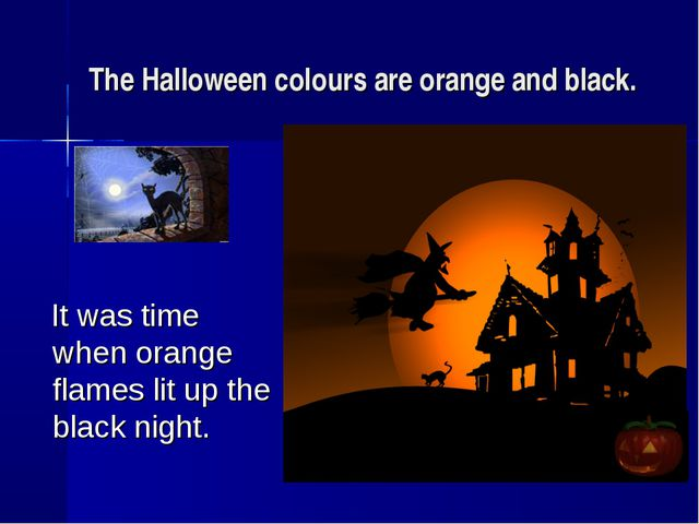 The Halloween colours are orange and black. It was time when orange flames li...