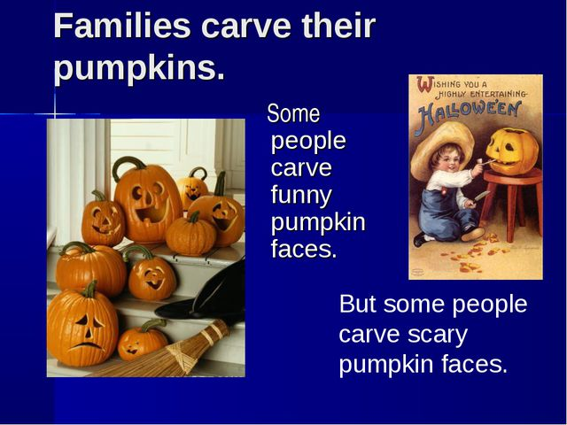 Families carve their pumpkins. Some people carve funny pumpkin faces. But som...