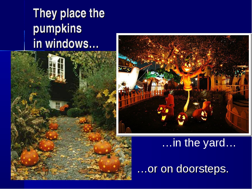 They place the pumpkins in windows… …in the yard… …or on doorsteps.