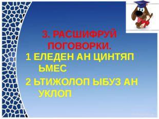 3. РАСШИФРУЙ ПОГОВОРКИ. 1 ЕЛЕДЕН АН ЦИНТЯП ЬМЕС 2 ЬТИЖОЛОП ЫБУЗ АН УКЛОП