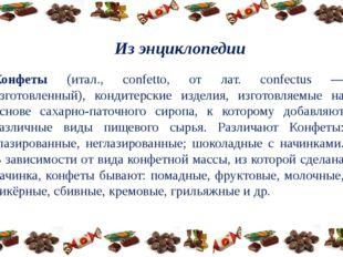 Из энциклопедии Конфеты (итал., confetto, от лат. confectus — изготовленный),