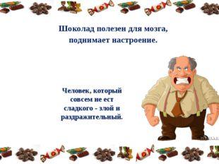 Шоколад полезен для мозга, поднимает настроение. Человек, который совсем не е