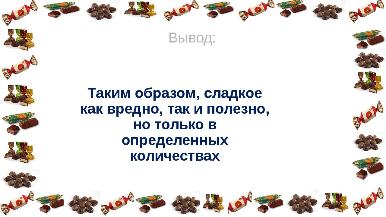 Таким образом, сладкое как вредно, так и полезно, но только в определенных ко...