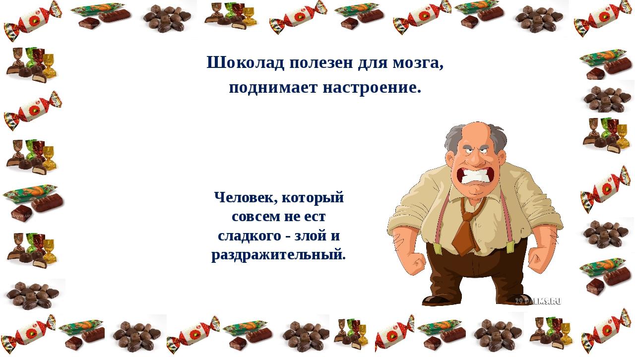 Шоколад полезен для мозга, поднимает настроение. Человек, который совсем не е...