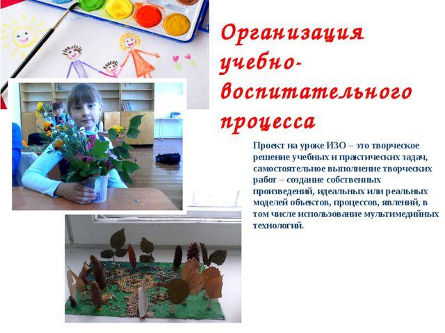 Организация учебно-воспитательного процесса Проект на уроке ИЗО – это творчес...