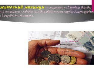 Прожиточный минимум— минимальный уровень дохода, который считается необходим