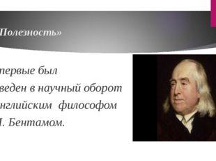 «Полезность» впервые был введен в научный оборот английским философом И. Бе