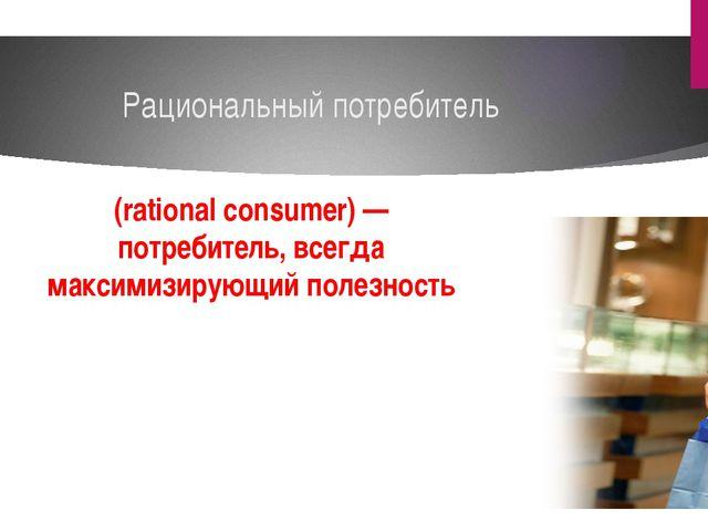 Рациональный потребитель (rational consumer) —потребитель, всегда максимизир...
