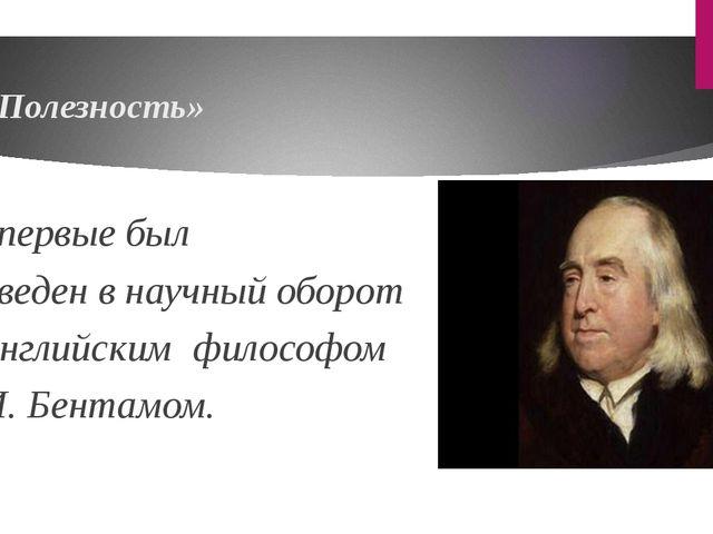 «Полезность» впервые был введен в научный оборот английским философом И. Бе...