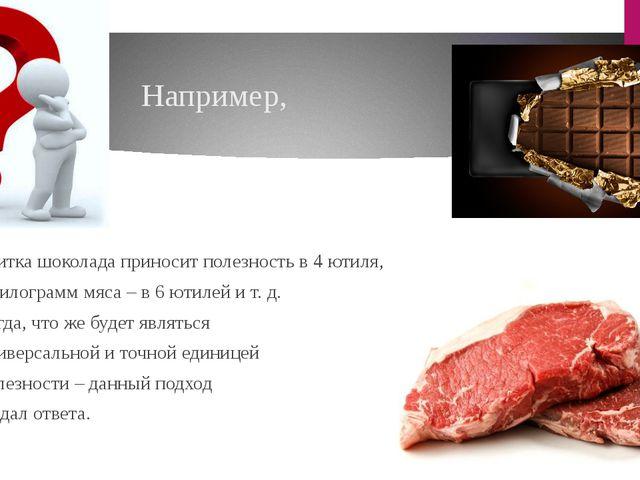 Например, плитка шоколада приносит полезность в 4 ютиля, а килограмм мяс...