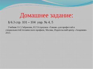 Домашнее задание: § 6.3 стр. 101 – 104 упр. № 4, 5 Учебник О.С.Габриелян, И.Г