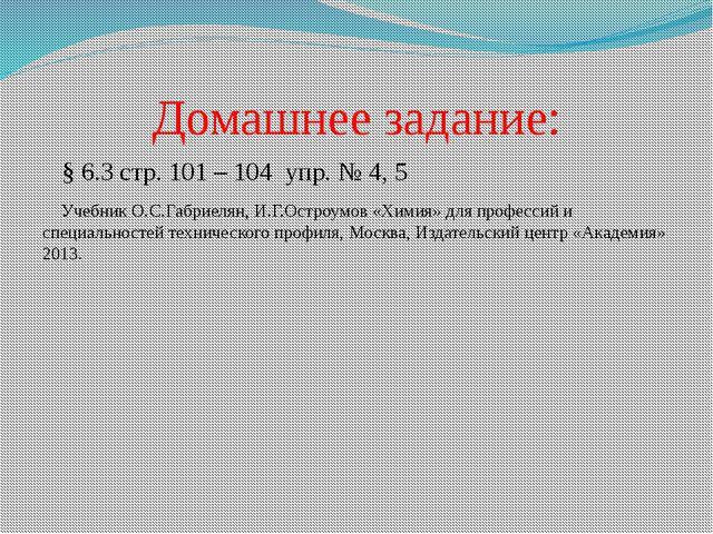 Домашнее задание: § 6.3 стр. 101 – 104 упр. № 4, 5 Учебник О.С.Габриелян, И.Г...