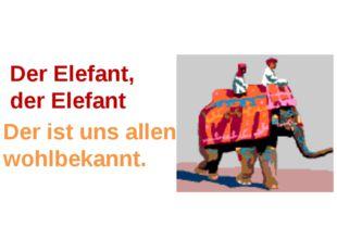 Der Elefant, der Elefant Der ist uns allen wohlbekannt.