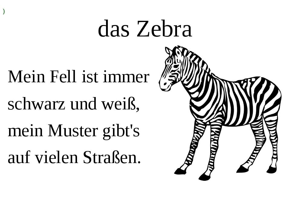 das Zebra Mein Fell ist immer schwarz und weiß, mein Muster gibt's auf vielen...
