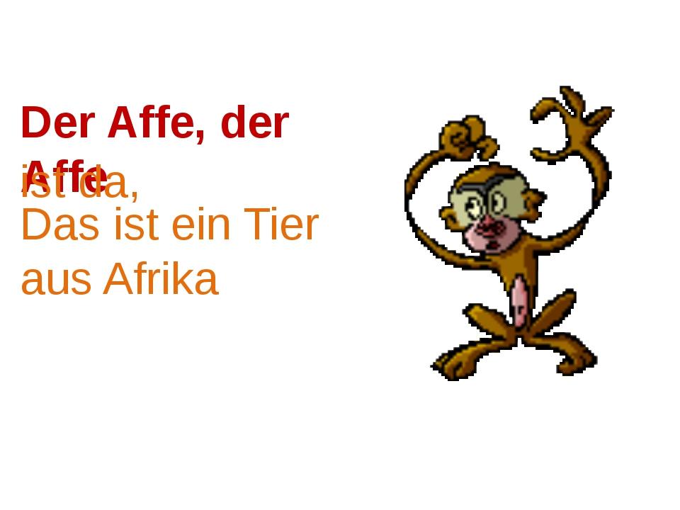 Der Affe, der Affe Das ist ein Tier aus Afrika ist da,