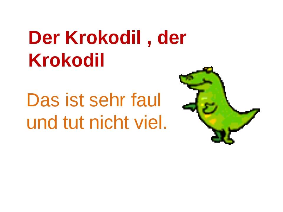 Der Krokodil , der Krokodil Das ist sehr faul und tut nicht viel.