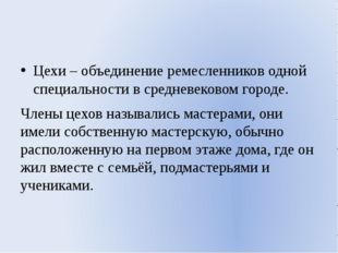 Цехи – объединение ремесленников одной специальности в средневековом городе.