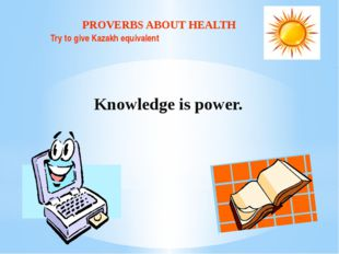 PROVERBS ABOUT HEALTH Try to give Kazakh equivalent Knowledge is power.