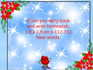 Open you dairy book and write homework. 1.Ex-2,6,on p-112-113 New words.
