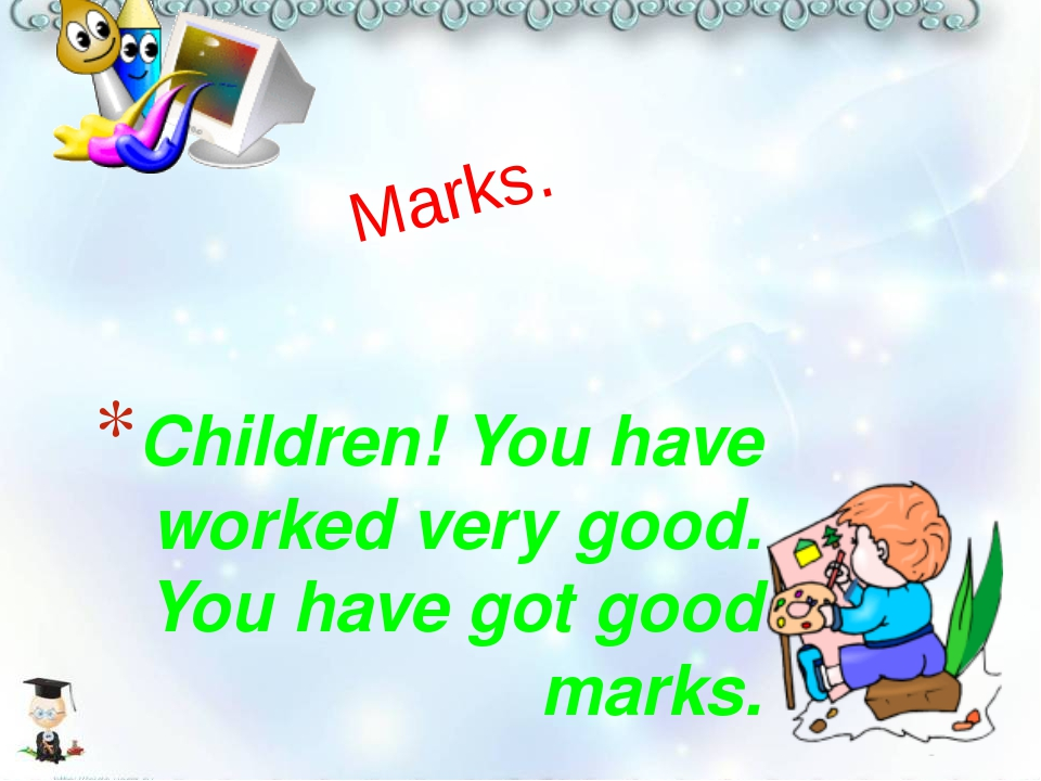 Children! You have worked very good. You have got good marks. Marks.