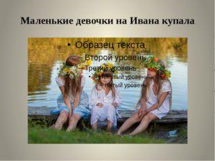 Маленькие девочки на Ивана купала