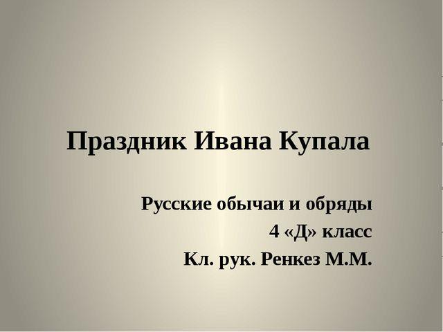 Праздник Ивана Купала Русские обычаи и обряды 4 «Д» класс Кл. рук. Ренкез М.М.