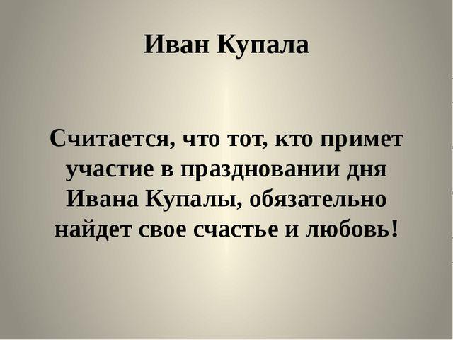 Иван Купала Считается, что тот, кто примет участие в праздновании дня Ивана К...