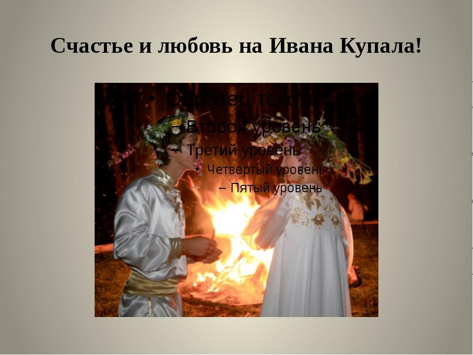 Счастье и любовь на Ивана Купала!