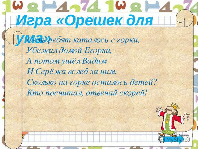 Игра «Орешек для ума» Семь ребят каталось с горки. Убежал домой Егорка, А по...