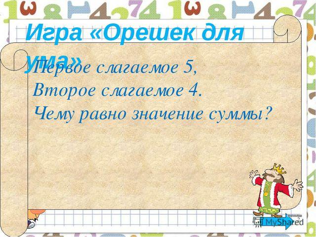 Игра «Орешек для ума» Первое слагаемое 5, Второе слагаемое 4. Чему равно зна...