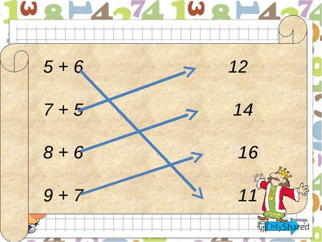 5 + 6 12 7 + 5 14 8 + 6 16 9 + 7 11 Математика