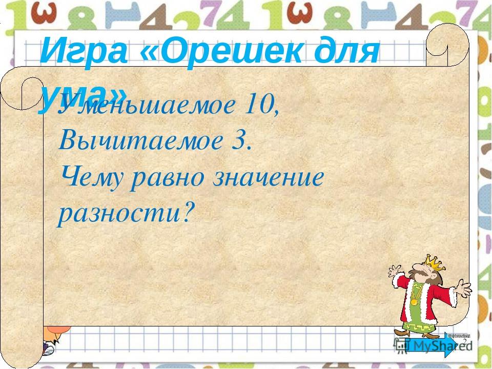 Игра «Орешек для ума» Уменьшаемое 10, Вычитаемое 3. Чему равно значение разн...