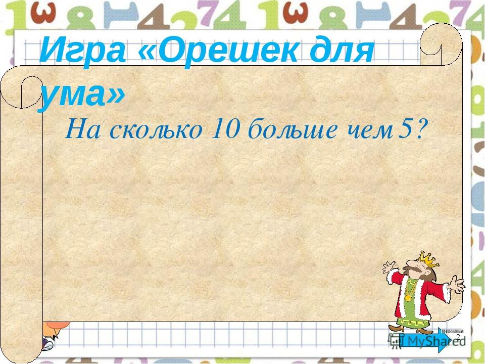 Игра «Орешек для ума» На сколько 10 больше чем 5? Математика