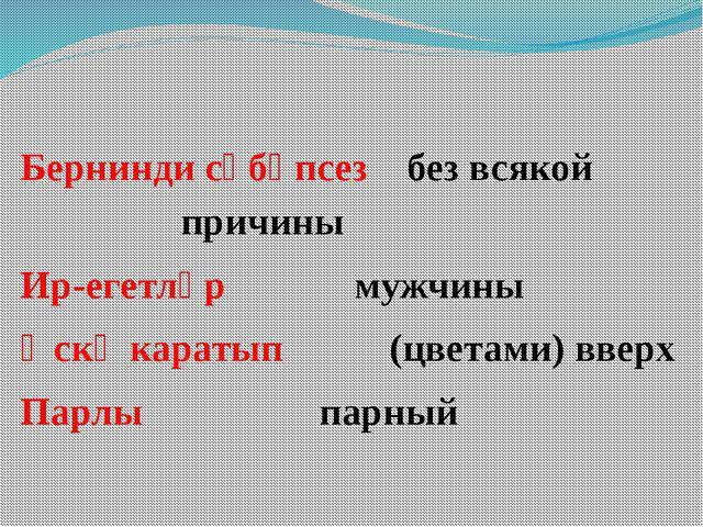 Бернинди сәбәпсез без всякой  причины Ир-егетләр мужчины Өскә каратып...