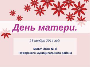 День матери. 28 ноября 2014 год. МОБУ ООШ № 8 Пожарского муниципального района