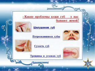 - Какие проблемы кожи губ у нас бывают зимой? Шелушение губ Потрескавшиеся гу