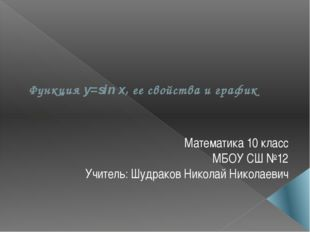 Функция y=sin x, ее свойства и график Математика 10 класс МБОУ СШ №12 Учитель