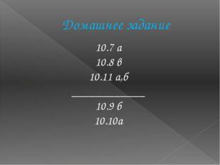 Домашнее задание 10.7 а 10.8 в 10.11 а,б ____________ 10.9 б 10.10а