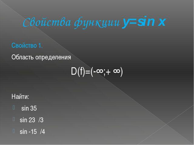 Свойства функции y=sin x Свойство 1. Область определения D(f)=(-∞;+ ∞) Найти:...