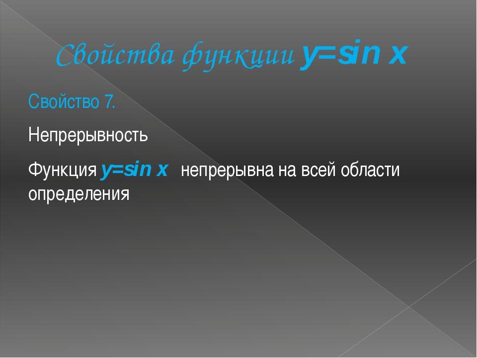 Свойства функции y=sin x Свойство 7. Непрерывность Функция y=sin x непрерывна...