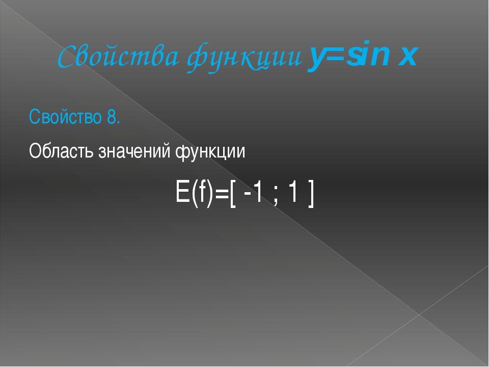 Свойства функции y=sin x Свойство 8. Область значений функции Е(f)=[ -1 ; 1 ]