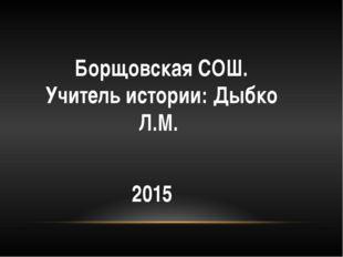 Борщовская СОШ. Учитель истории: Дыбко Л.М. 2015