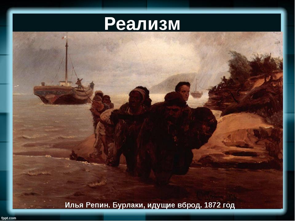 Реализм Илья Репин.Бурлаки, идущие вброд. 1872 год