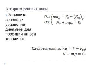 Алгоритм решения задач Запишите основное уравнение динамики для проекции на о