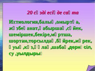 20 сөзді есіңде сақта Ихтиология,балық,омыртқа, жұзбеқанат,қабыршақ,сүйек, ше