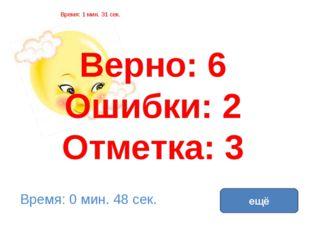 Верно: 6 Ошибки: 2 Отметка: 3 Время: 1 мин. 31 сек. Время: 0 мин. 48 сек. ещё