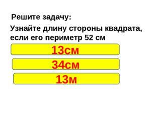 Решите задачу: Узнайте длину стороны квадрата, если его периметр 52 см 13см