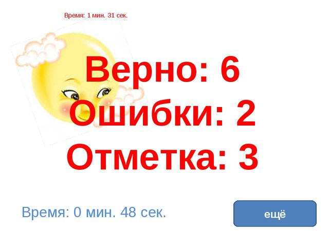 Верно: 6 Ошибки: 2 Отметка: 3 Время: 1 мин. 31 сек. Время: 0 мин. 48 сек. ещё...